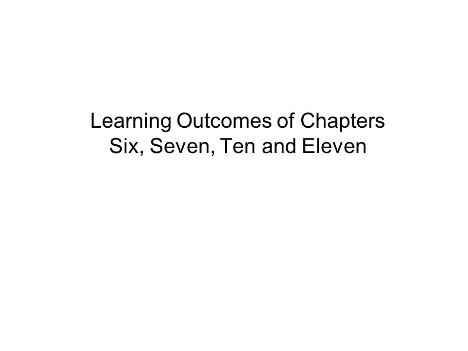 Learning Outcomes of Chapters Six, Seven, Ten and Eleven