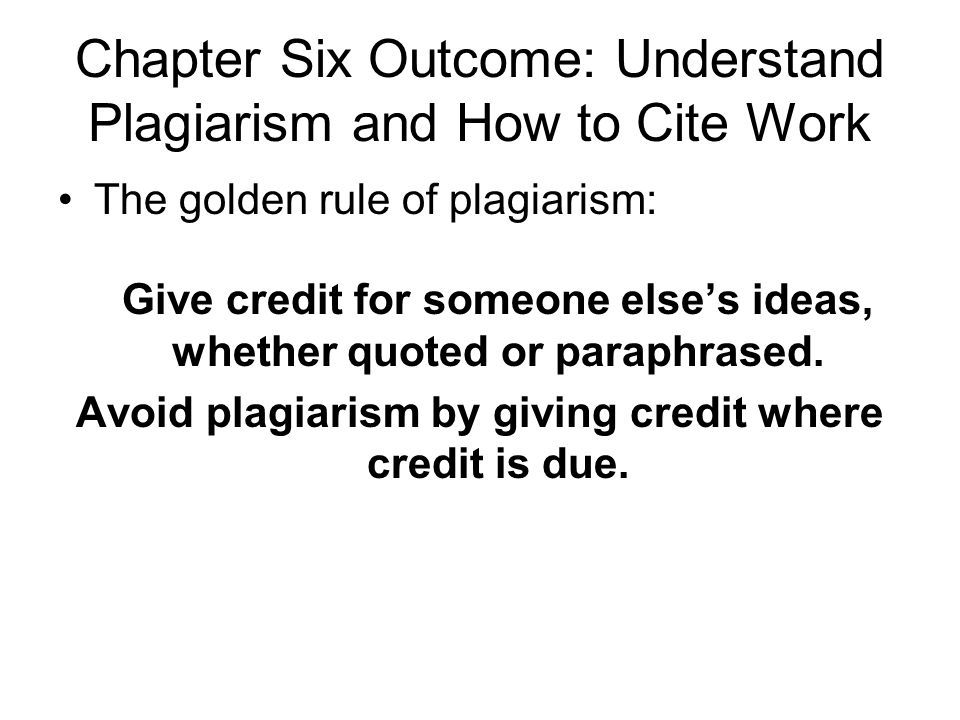 Chapter Six Outcome: Understand Plagiarism and How to Cite Work The golden rule of plagiarism: Give credit for someone else's ideas, whether quoted or paraphrased.