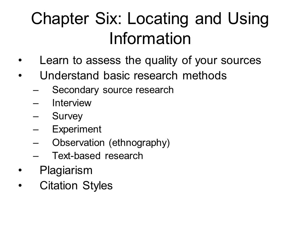 Chapter Six: Locating and Using Information Learn to assess the quality of your sources Understand basic research methods –Secondary source research –Interview –Survey –Experiment –Observation (ethnography) –Text-based research Plagiarism Citation Styles