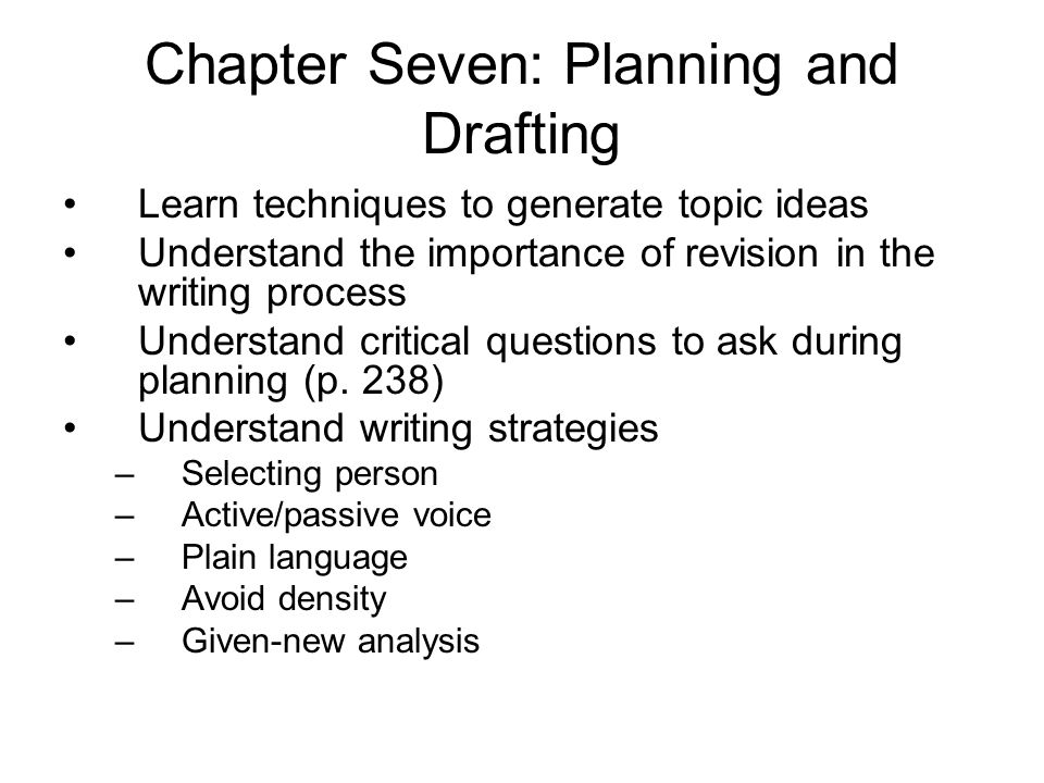 Chapter Seven: Planning and Drafting Learn techniques to generate topic ideas Understand the importance of revision in the writing process Understand critical questions to ask during planning (p.