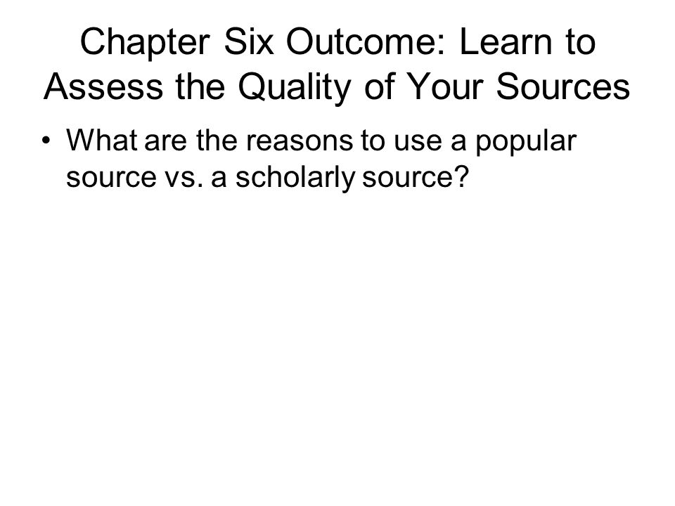 Chapter Six Outcome: Learn to Assess the Quality of Your Sources What are the reasons to use a popular source vs.