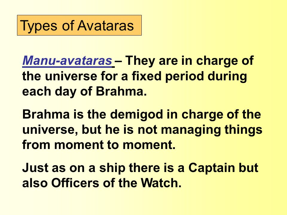 Types of Avataras Manu-avataras – They are in charge of the universe for a fixed period during each day of Brahma. Brahma is the demigod in charge of