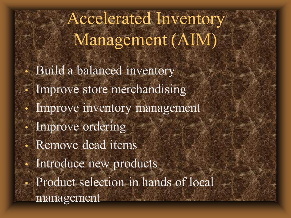 Accelerated Inventory Management (AIM) Build a balanced inventory Improve store merchandising Improve inventory management Improve ordering Remove dead items Introduce new products Product selection in hands of local management