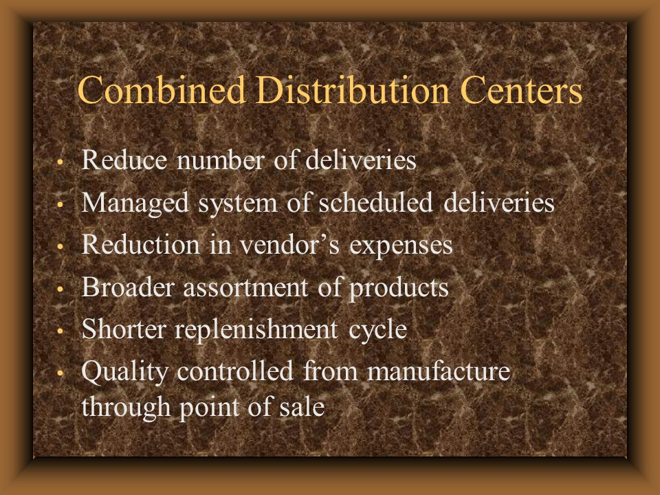 Combined Distribution Centers Reduce number of deliveries Managed system of scheduled deliveries Reduction in vendor's expenses Broader assortment of products Shorter replenishment cycle Quality controlled from manufacture through point of sale
