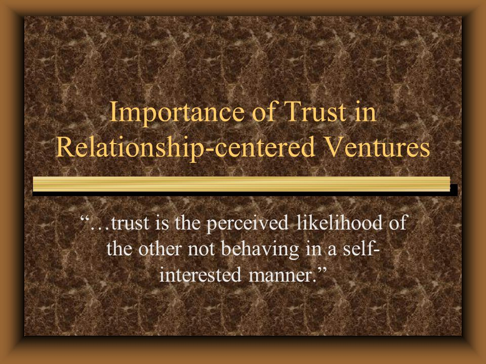 Importance of Trust in Relationship-centered Ventures …trust is the perceived likelihood of the other not behaving in a self- interested manner.