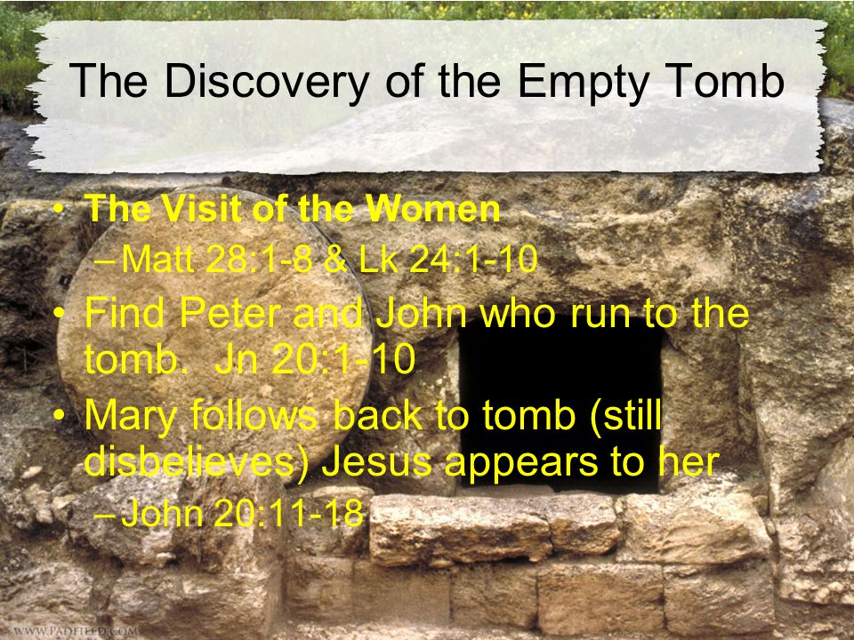The Discovery of the Empty Tomb The Visit of the Women –Matt 28:1-8 & Lk 24:1-10 Find Peter and John who run to the tomb.
