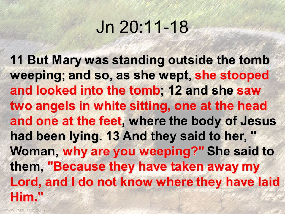 Jn 20:11-18 11 But Mary was standing outside the tomb weeping; and so, as she wept, she stooped and looked into the tomb; 12 and she saw two angels in white sitting, one at the head and one at the feet, where the body of Jesus had been lying.