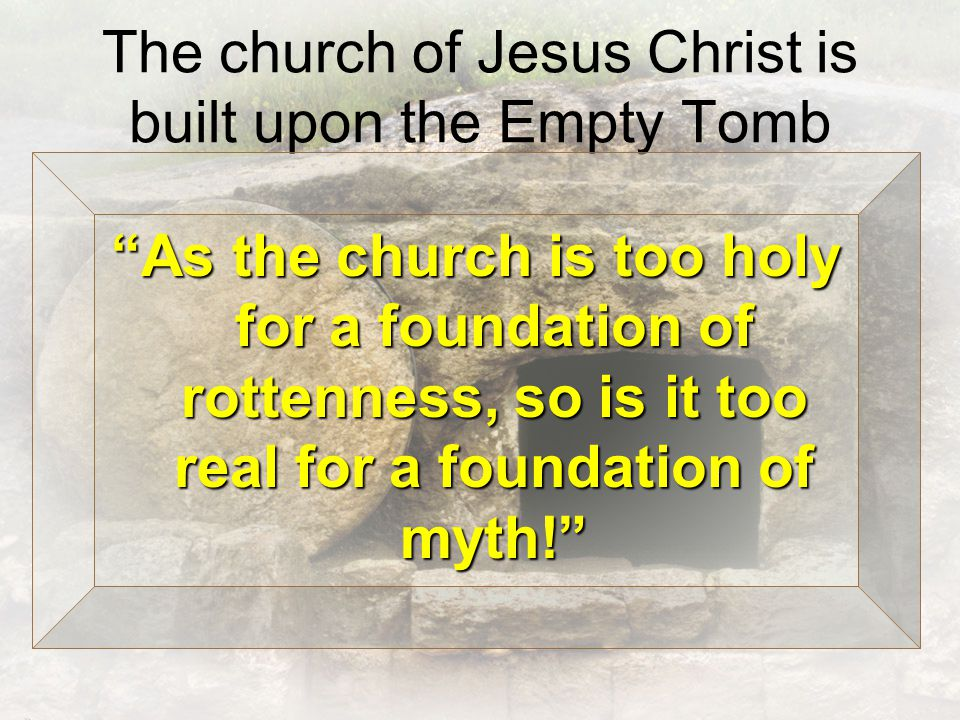 The church of Jesus Christ is built upon the Empty Tomb As the church is too holy for a foundation of rottenness, so is it too real for a foundation of myth!