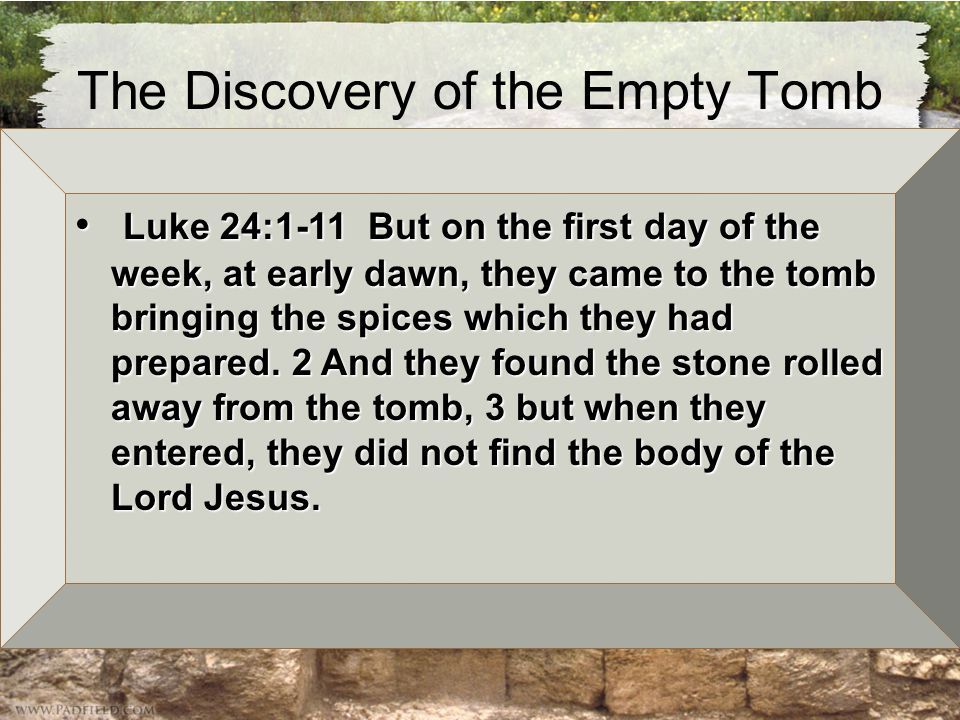 The Discovery of the Empty Tomb The Visit of the Women –Matt 28:1-8 & Lk 24:1-10 Luke 24:1-11 But on the first day of the week, at early dawn, they came to the tomb bringing the spices which they had prepared.