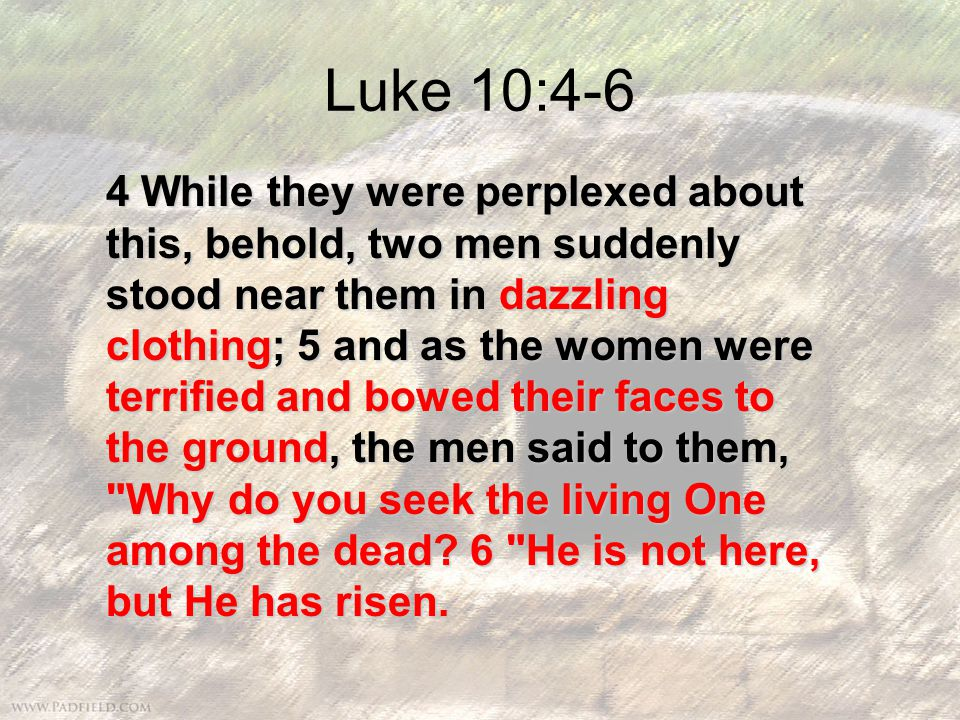 Luke 10:4-6 4 While they were perplexed about this, behold, two men suddenly stood near them in dazzling clothing; 5 and as the women were terrified and bowed their faces to the ground, the men said to them, Why do you seek the living One among the dead.