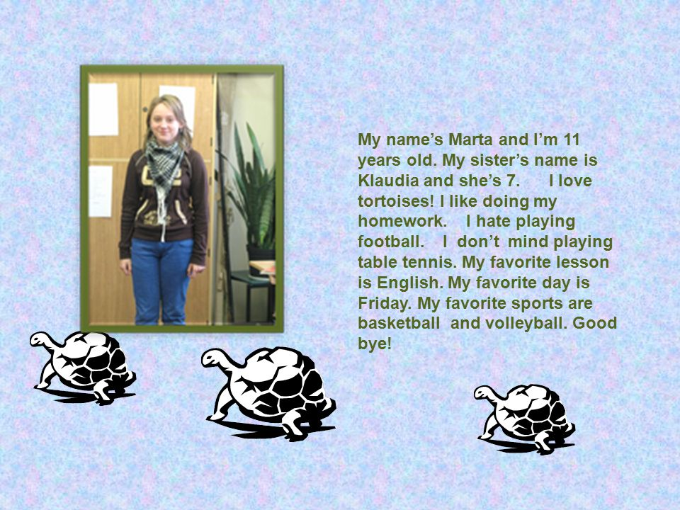 My name's Marta and I'm 11 years old. My sister's name is Klaudia and she's 7. I love tortoises! I like doing my homework. I hate playing football. I