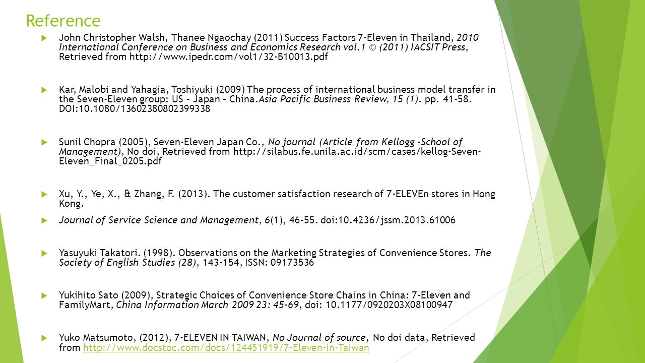 Reference  John Christopher Walsh, Thanee Ngaochay (2011) Success Factors 7-Eleven in Thailand, 2010 International Conference on Business and Economics Research vol.1 © (2011) IACSIT Press, Retrieved from http://www.ipedr.com/vol1/32-B10013.pdf  Kar, Malobi and Yahagia, Toshiyuki (2009) The process of international business model transfer in the Seven-Eleven group: US – Japan – China.Asia Pacific Business Review, 15 (1).