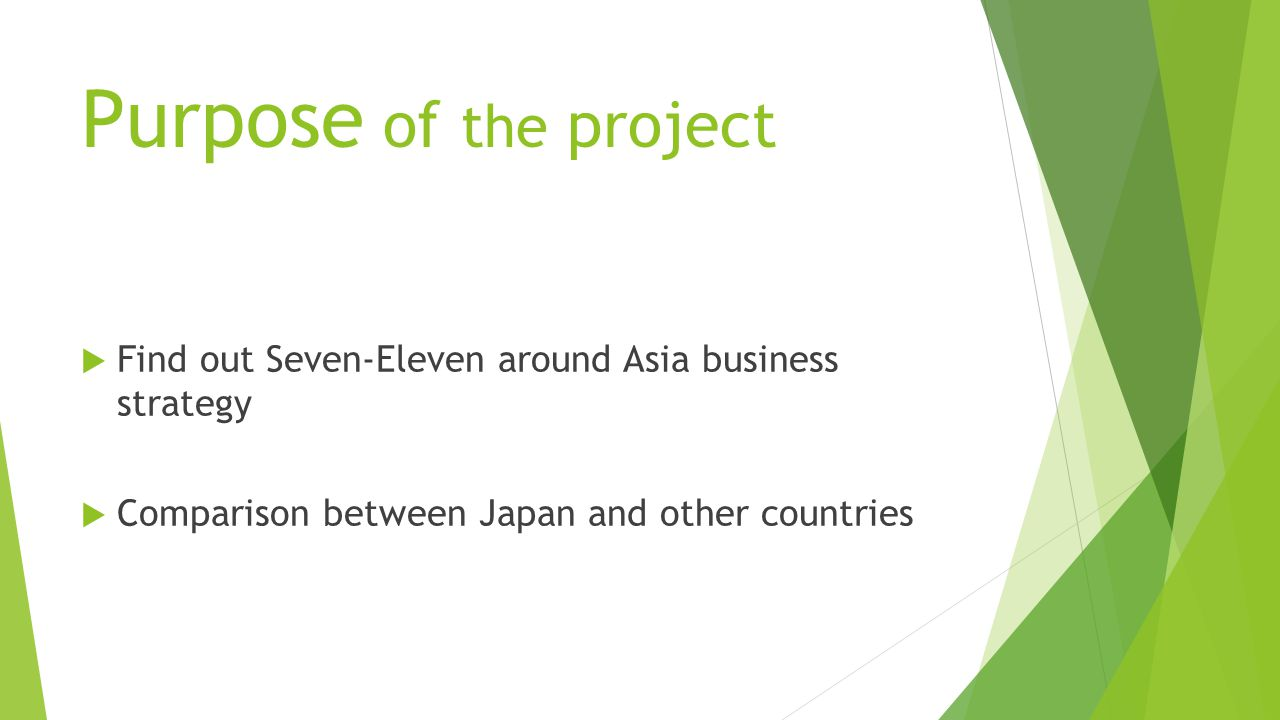  Find out Seven-Eleven around Asia business strategy  Comparison between Japan and other countries Purpose of the project