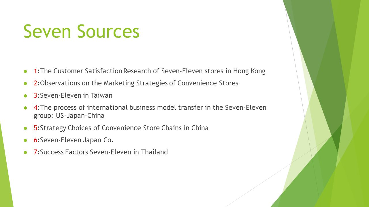 Seven Sources 1:The Customer Satisfaction Research of Seven-Eleven stores in Hong Kong 2:Observations on the Marketing Strategies of Convenience Stores 3:Seven-Eleven in Taiwan 4:The process of international business model transfer in the Seven-Eleven group: US-Japan-China 5:Strategy Choices of Convenience Store Chains in China 6:Seven-Eleven Japan Co.