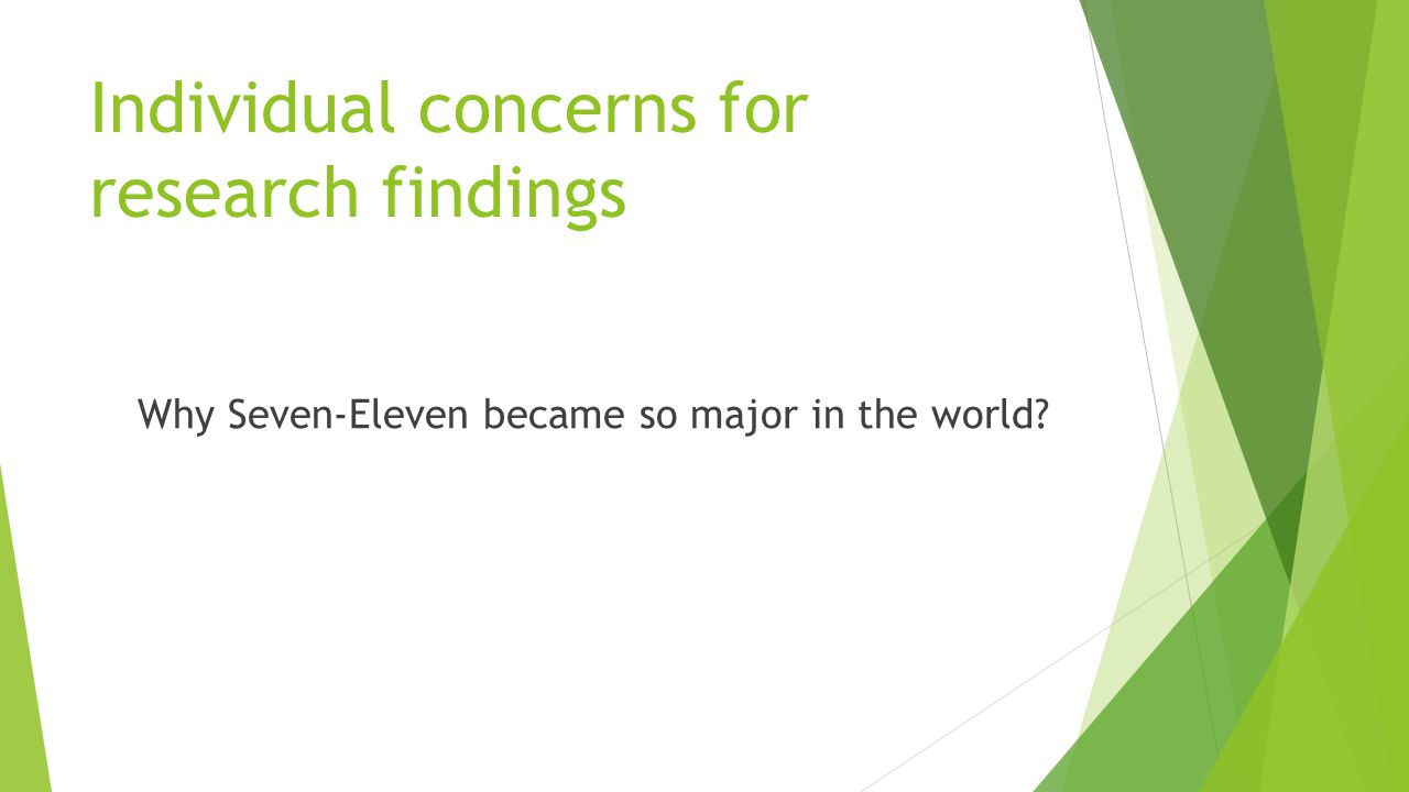 Individual concerns for research findings Why Seven-Eleven became so major in the world