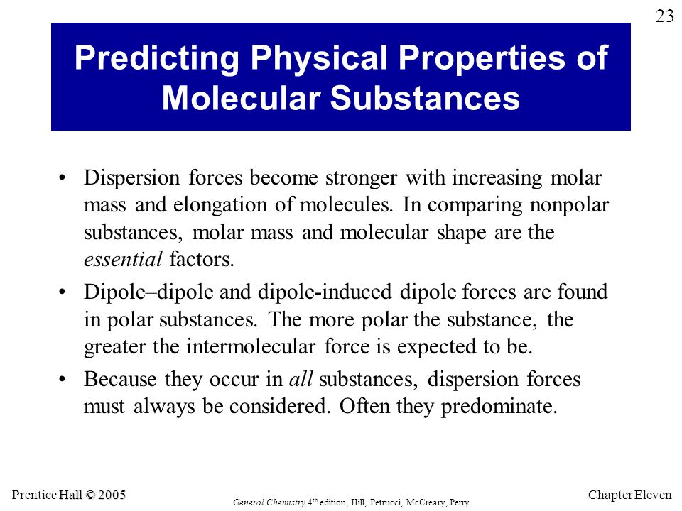 Hall © 2005 Prentice Hall © 2005 General Chemistry 4 th edition, Hill, Petrucci, McCreary, Perry Chapter Eleven 23 Predicting Physical Properties of Molecular Substances Dispersion forces become stronger with increasing molar mass and elongation of molecules.