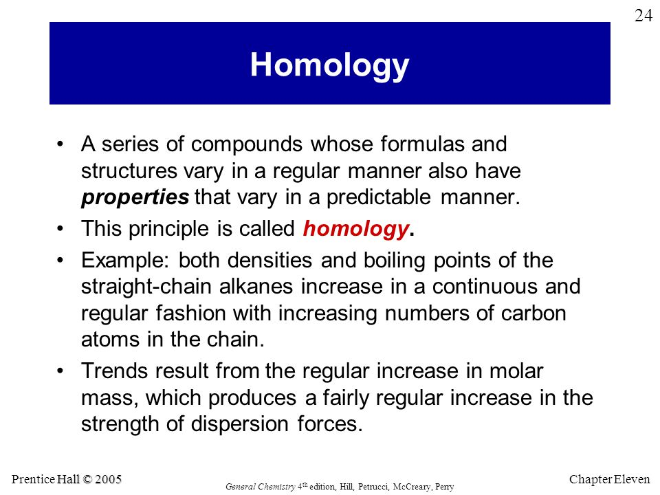 Hall © 2005 Prentice Hall © 2005 General Chemistry 4 th edition, Hill, Petrucci, McCreary, Perry Chapter Eleven 24 Homology A series of compounds whose formulas and structures vary in a regular manner also have properties that vary in a predictable manner.