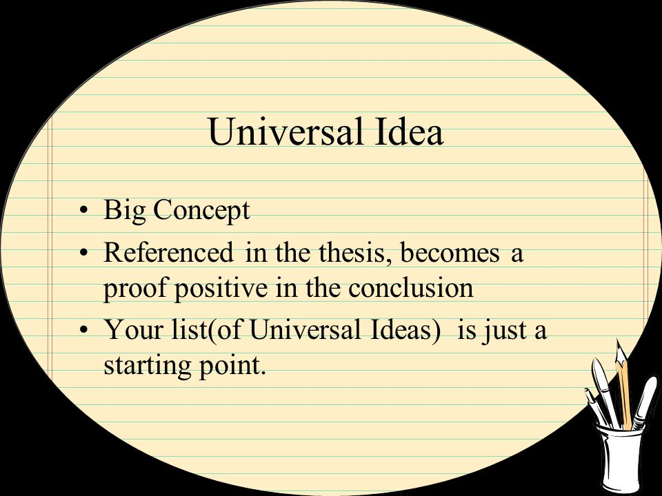 Universal Idea Big Concept Referenced in the thesis, becomes a proof positive in the conclusion Your list(of Universal Ideas) is just a starting point