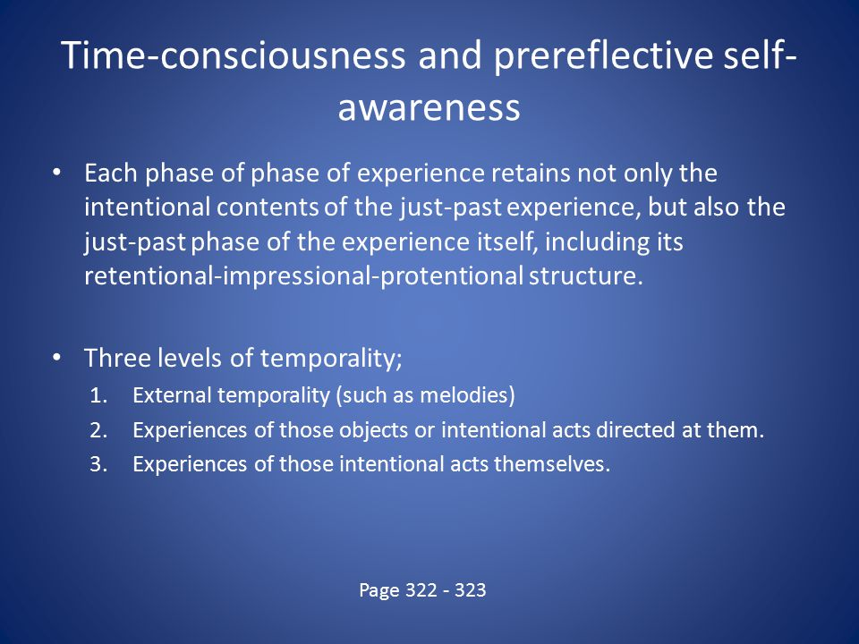 Time-consciousness and prereflective self- awareness Each phase of phase of experience retains not only the intentional contents of the just-past experience, but also the just-past phase of the experience itself, including its retentional-impressional-protentional structure.