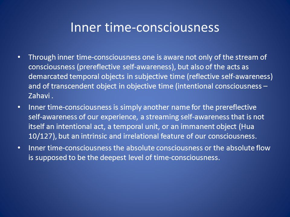 Inner time-consciousness Through inner time-consciousness one is aware not only of the stream of consciousness (prereflective self-awareness), but also of the acts as demarcated temporal objects in subjective time (reflective self-awareness) and of transcendent object in objective time (intentional consciousness – Zahavi.