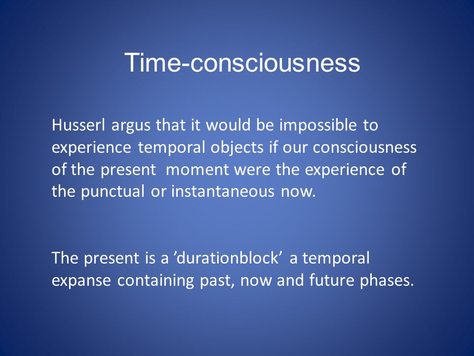 Time-consciousness Husserl argus that it would be impossible to experience temporal objects if our consciousness of the present moment were the experience of the punctual or instantaneous now.