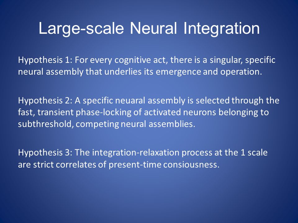 Large-scale Neural Integration Hypothesis 1: For every cognitive act, there is a singular, specific neural assembly that underlies its emergence and o
