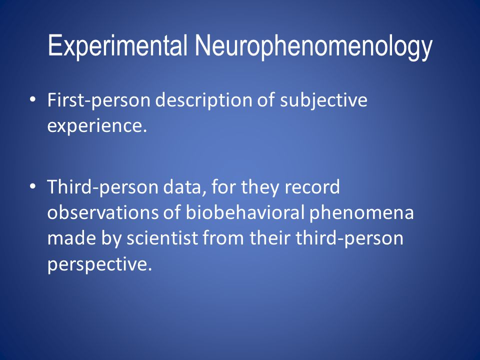 Experimental Neurophenomenology First-person description of subjective experience. Third-person data, for they record observations of biobehavioral ph
