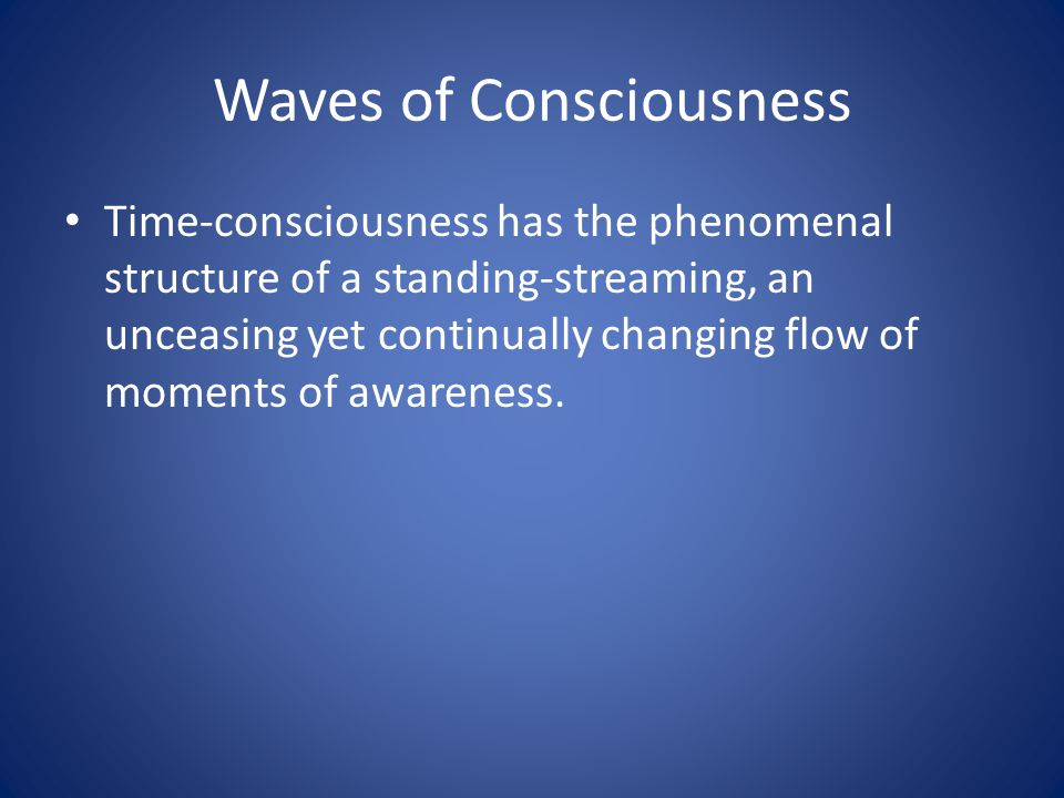 Waves of Consciousness Time-consciousness has the phenomenal structure of a standing-streaming, an unceasing yet continually changing flow of moments