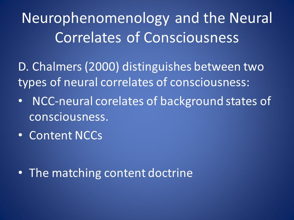Neurophenomenology and the Neural Correlates of Consciousness D. Chalmers (2000) distinguishes between two types of neural correlates of consciousness