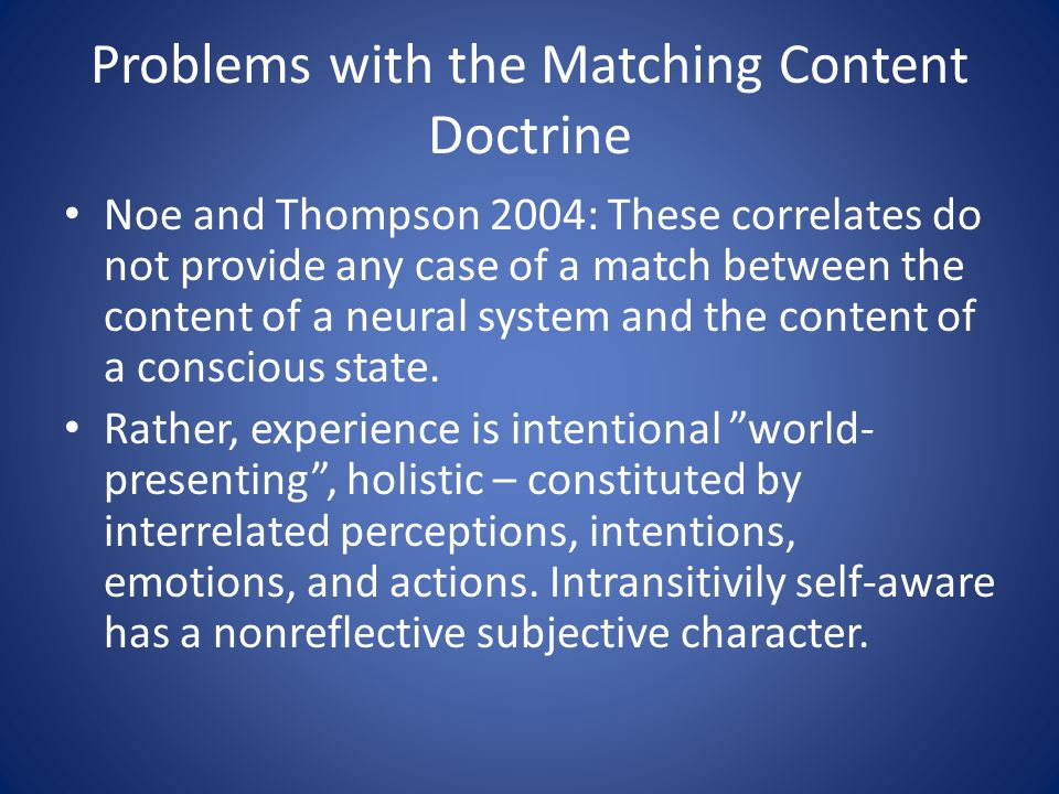Problems with the Matching Content Doctrine Noe and Thompson 2004: These correlates do not provide any case of a match between the content of a neural system and the content of a conscious state.