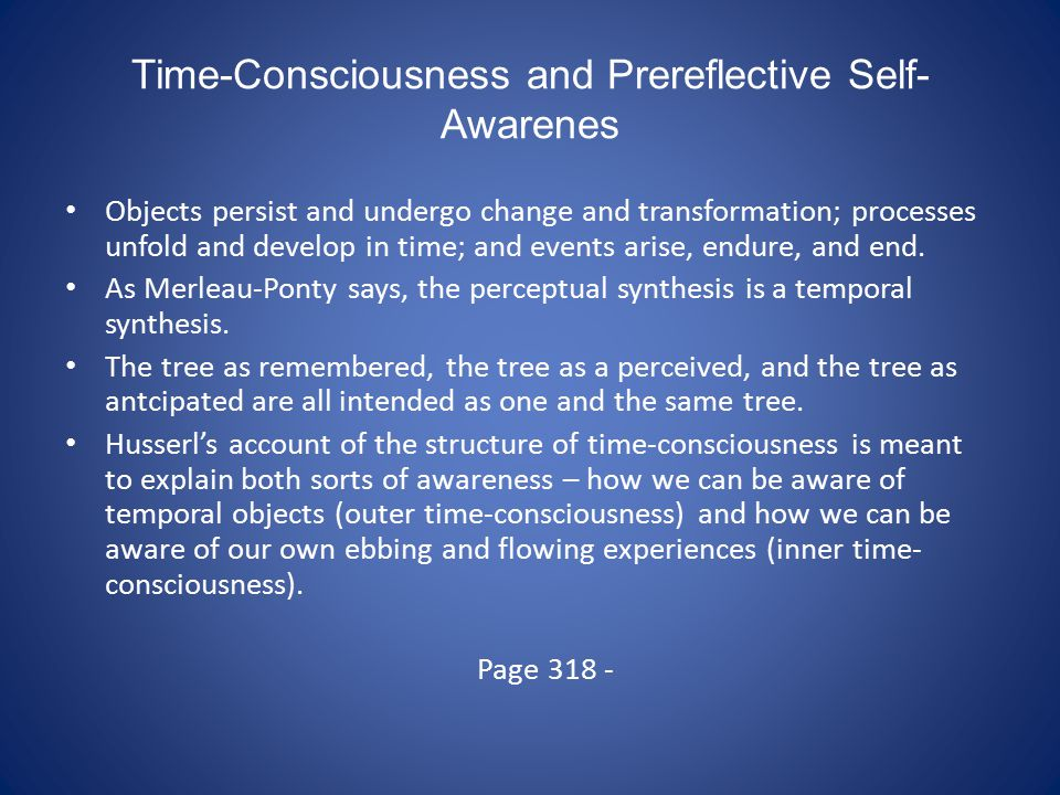 Time-Consciousness and Prereflective Self- Awarenes Objects persist and undergo change and transformation; processes unfold and develop in time; and events arise, endure, and end.