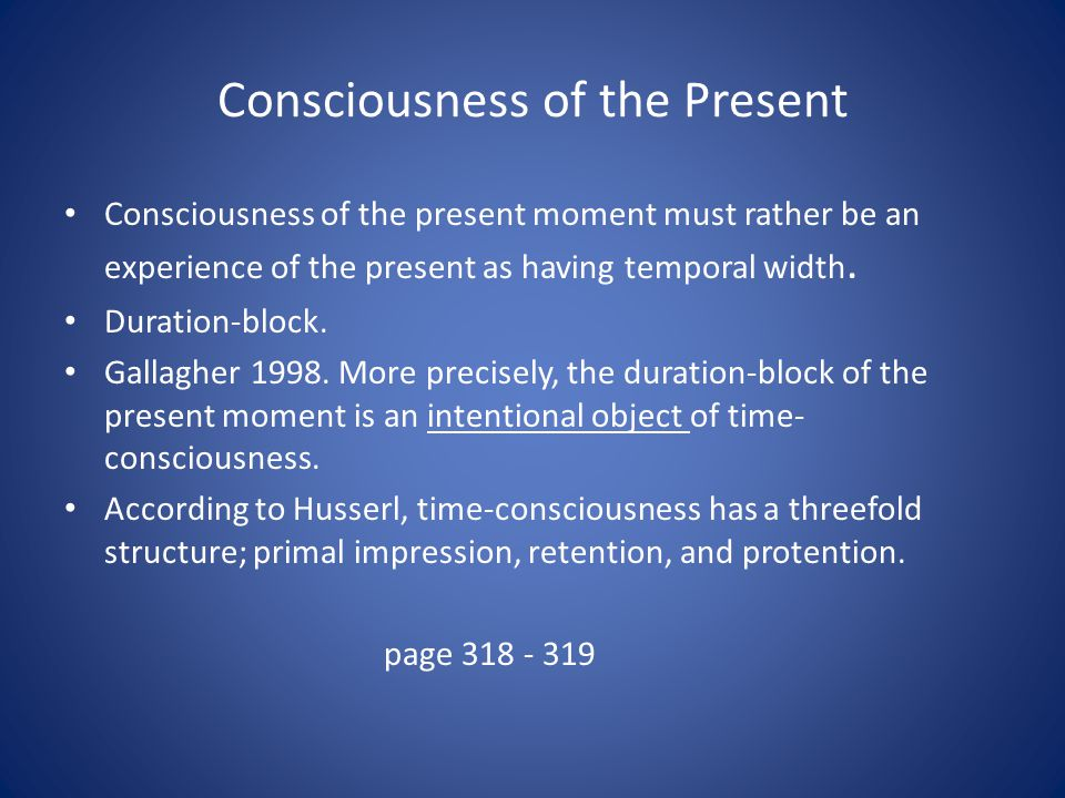 Consciousness of the Present Consciousness of the present moment must rather be an experience of the present as having temporal width. Duration-block.