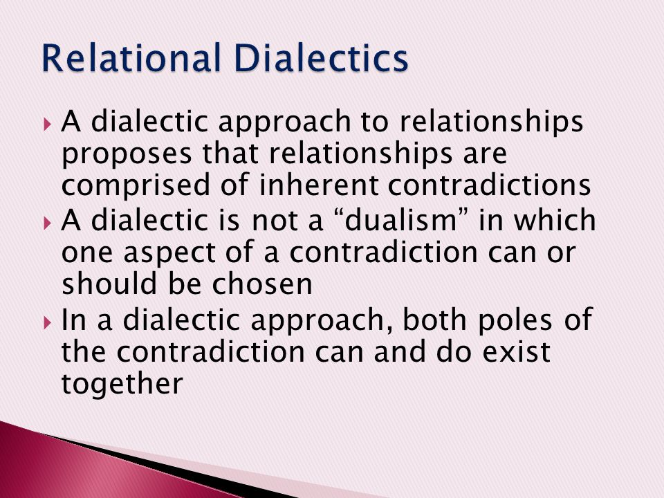 """ A dialectic approach to relationships proposes that relationships are comprised of inherent contradictions  A dialectic is not a """"dualism"""" in which"""