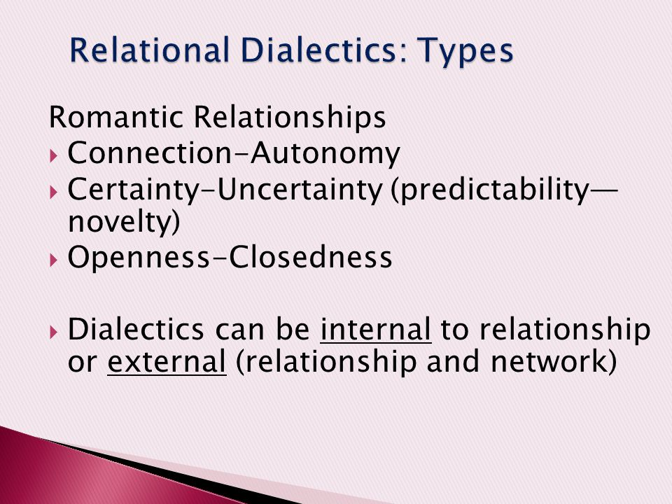 Romantic Relationships  Connection-Autonomy  Certainty-Uncertainty (predictability— novelty)  Openness-Closedness  Dialectics can be internal to relationship or external (relationship and network)