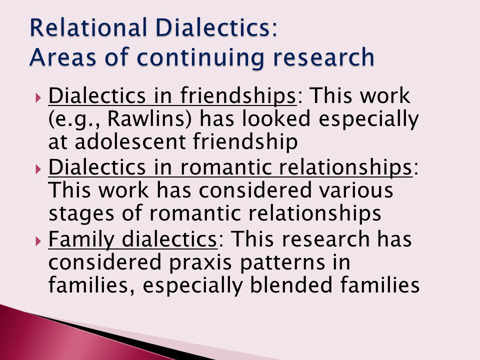  Dialectics in friendships: This work (e.g., Rawlins) has looked especially at adolescent friendship  Dialectics in romantic relationships: This wor