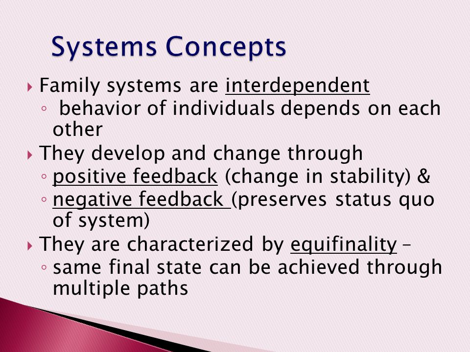  Family systems are interdependent ◦ behavior of individuals depends on each other  They develop and change through ◦ positive feedback (change in stability) & ◦ negative feedback (preserves status quo of system)  They are characterized by equifinality – ◦ same final state can be achieved through multiple paths