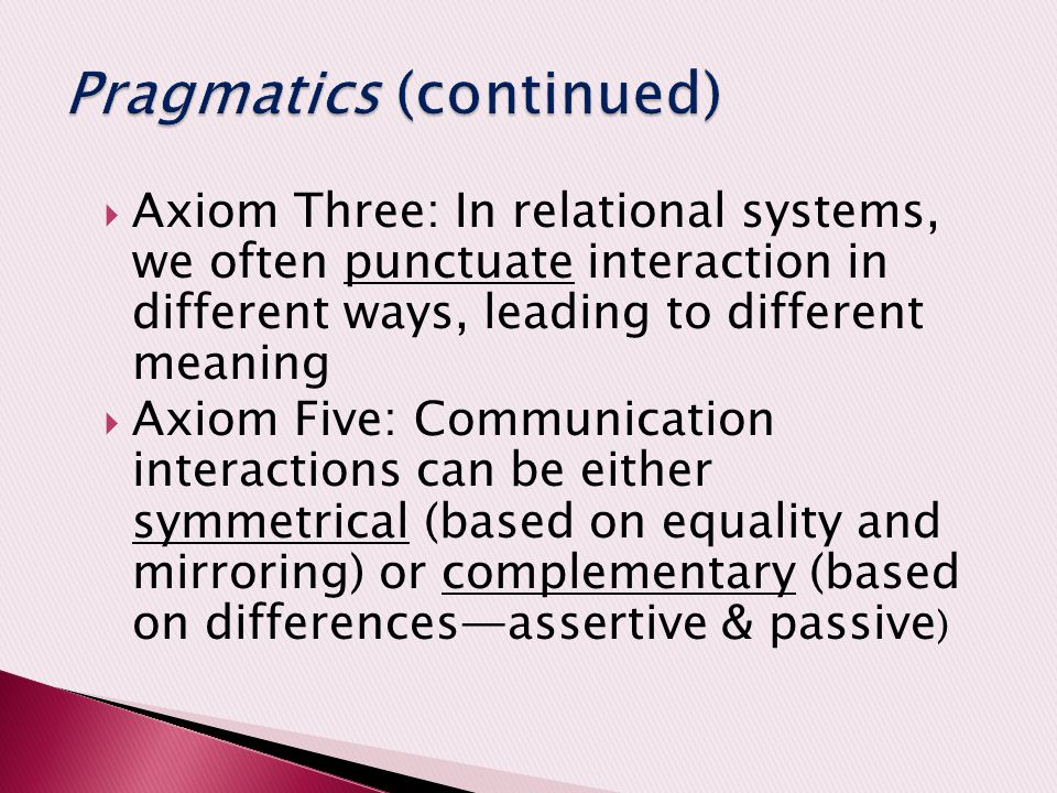  Axiom Three: In relational systems, we often punctuate interaction in different ways, leading to different meaning  Axiom Five: Communication interactions can be either symmetrical (based on equality and mirroring) or complementary (based on differences—assertive & passive )