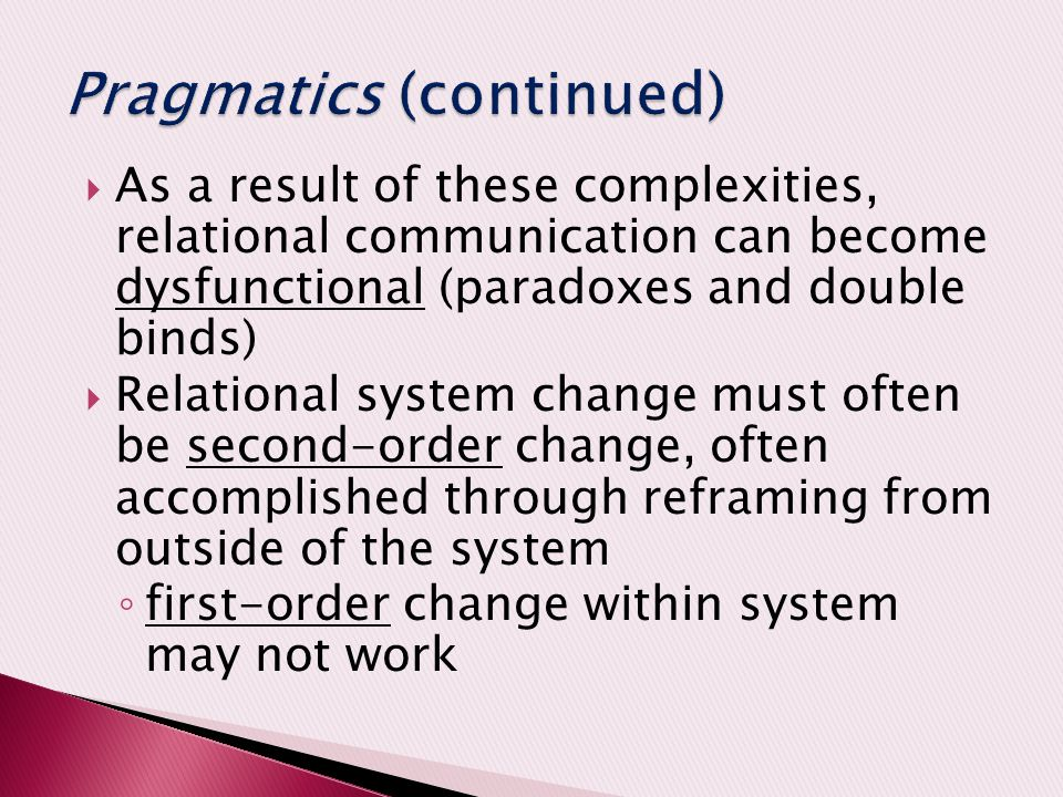  As a result of these complexities, relational communication can become dysfunctional (paradoxes and double binds)  Relational system change must often be second-order change, often accomplished through reframing from outside of the system ◦ first-order change within system may not work