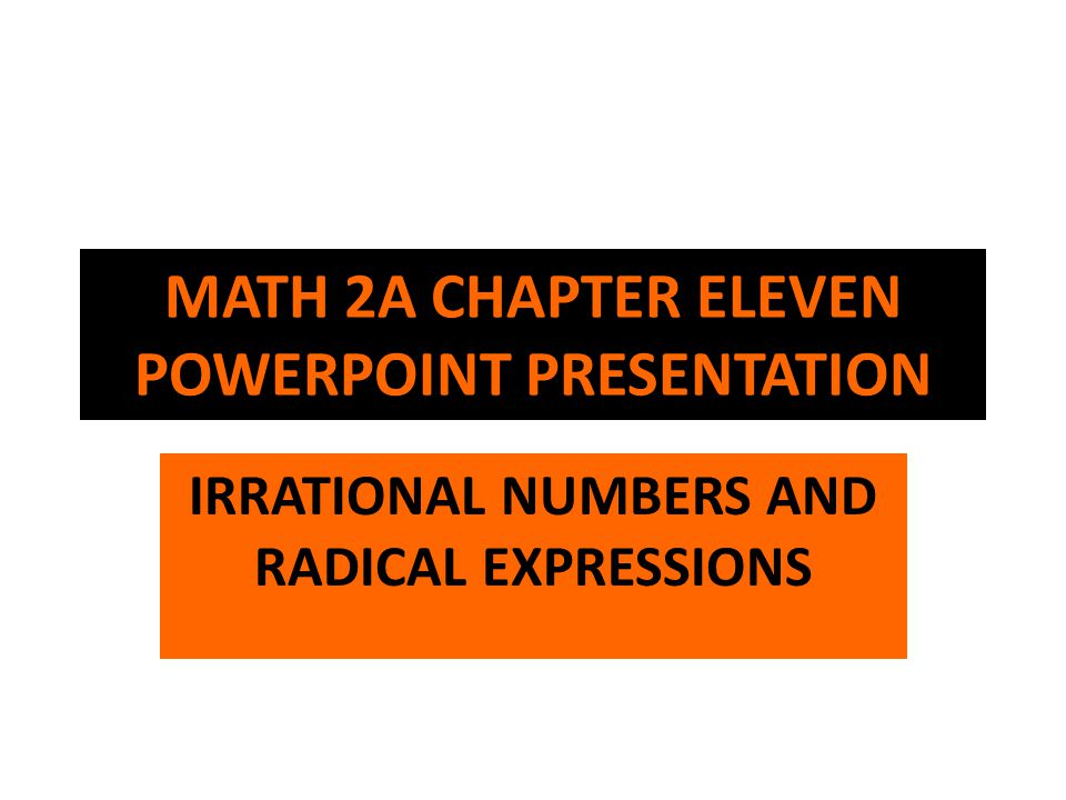 MATH 2A CHAPTER ELEVEN POWERPOINT PRESENTATION IRRATIONAL NUMBERS AND RADICAL EXPRESSIONS