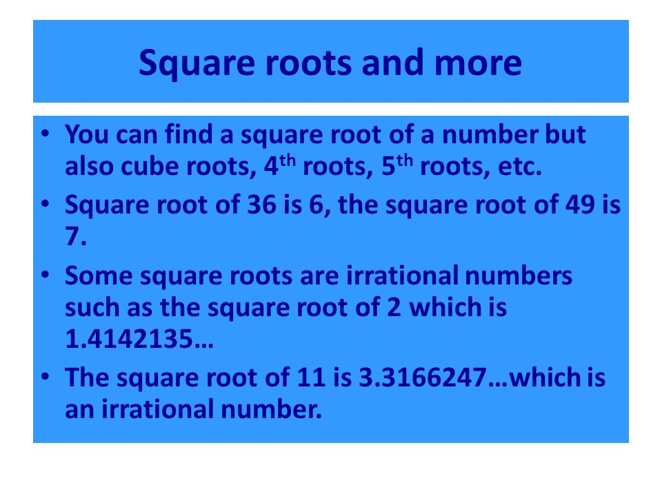 Square roots and more You can find a square root of a number but also cube roots, 4 th roots, 5 th roots, etc. Square root of 36 is 6, the square root