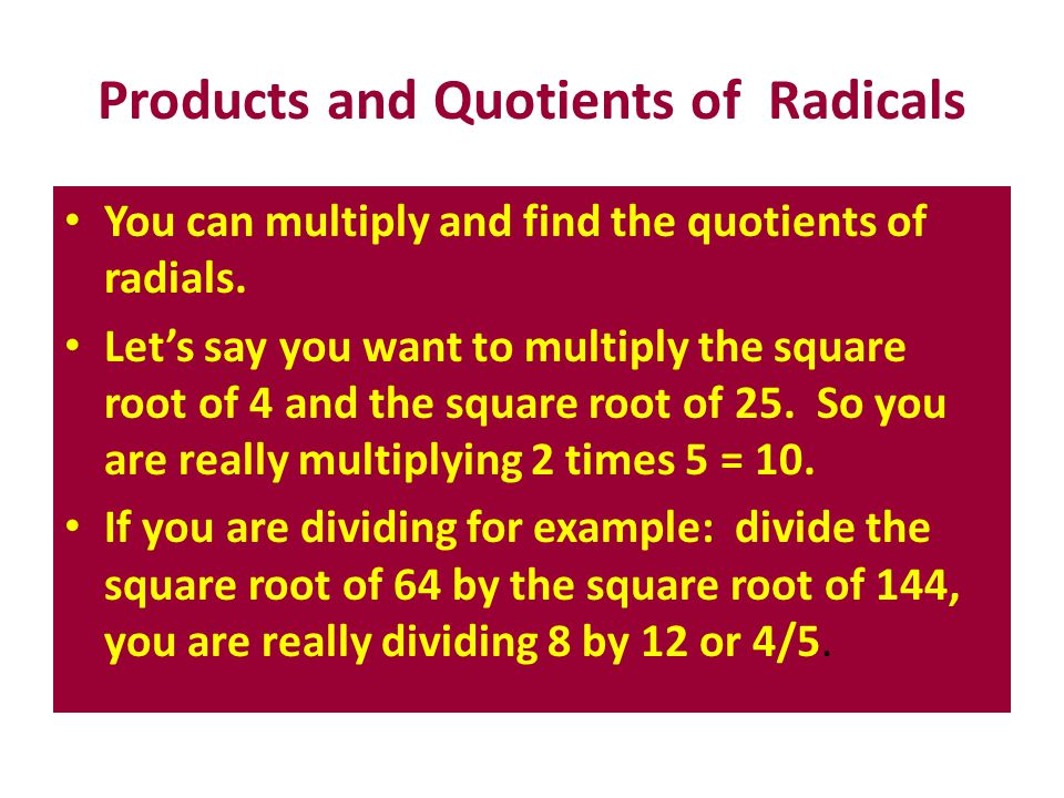 Products and Quotients of Radicals You can multiply and find the quotients of radials. Let's say you want to multiply the square root of 4 and the squ