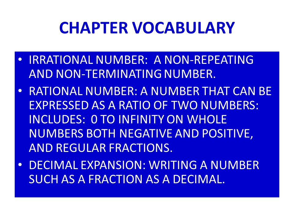 CHAPTER VOCABULARY IRRATIONAL NUMBER: A NON-REPEATING AND NON-TERMINATING NUMBER. RATIONAL NUMBER: A NUMBER THAT CAN BE EXPRESSED AS A RATIO OF TWO NU