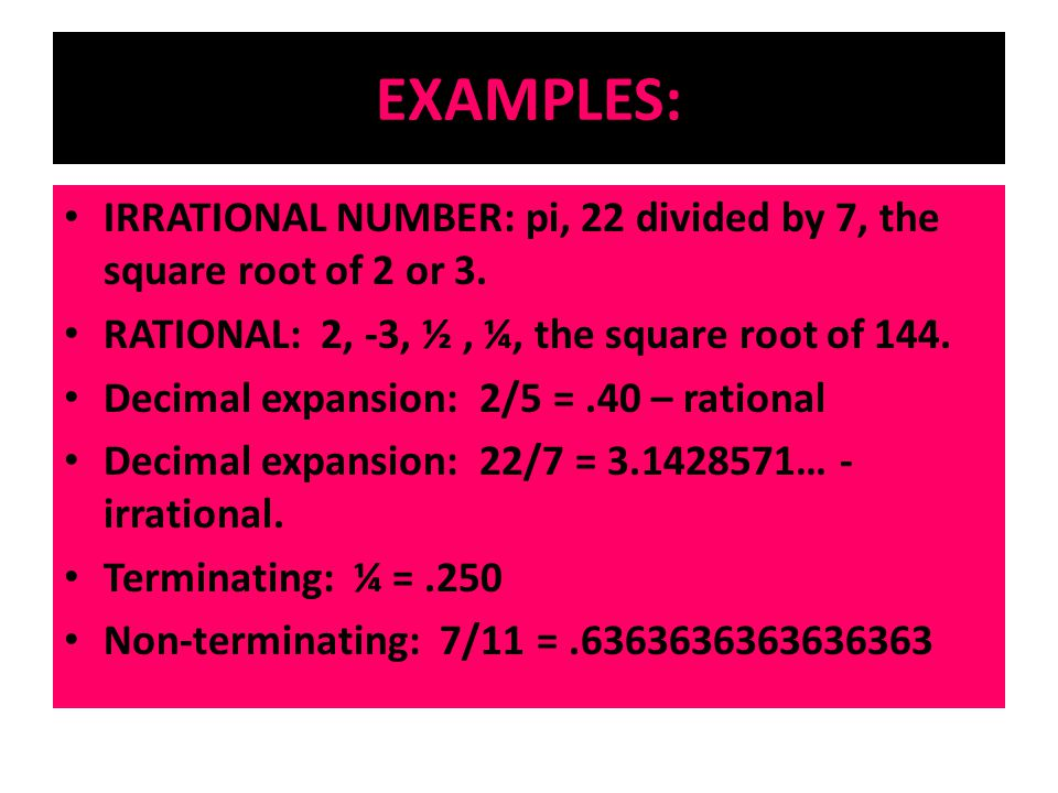 EXAMPLES: IRRATIONAL NUMBER: pi, 22 divided by 7, the square root of 2 or 3. RATIONAL: 2, -3, ½, ¼, the square root of 144. Decimal expansion: 2/5 =.4
