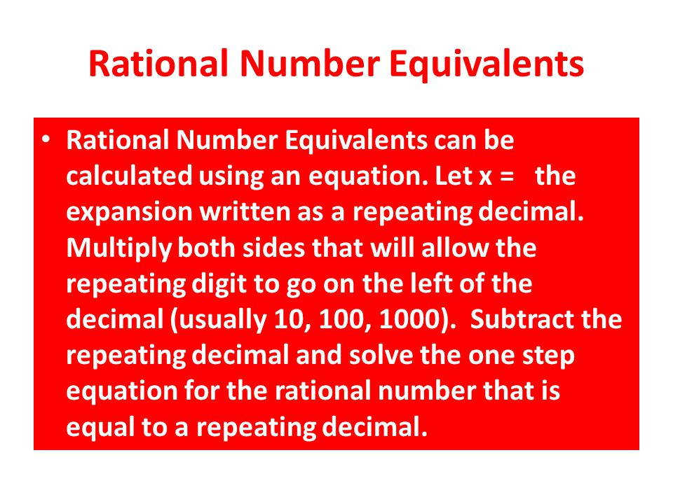Rational Number Equivalents Rational Number Equivalents can be calculated using an equation. Let x = the expansion written as a repeating decimal. Mul