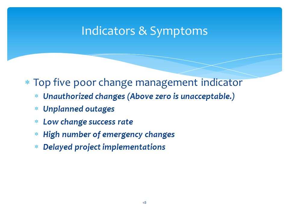  Top five poor change management indicator  Unauthorized changes (Above zero is unacceptable.)  Unplanned outages  Low change success rate  High number of emergency changes  Delayed project implementations Indicators & Symptoms 18