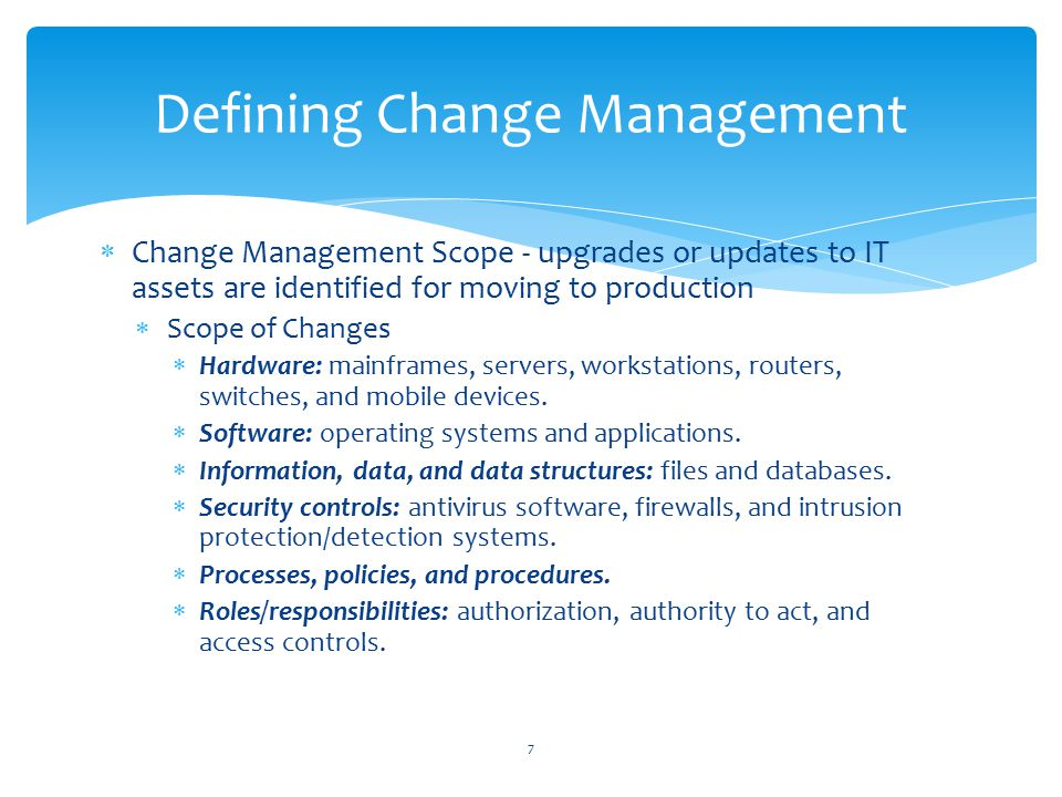  Change Management Scope - upgrades or updates to IT assets are identified for moving to production  Scope of Changes  Hardware: mainframes, servers, workstations, routers, switches, and mobile devices.