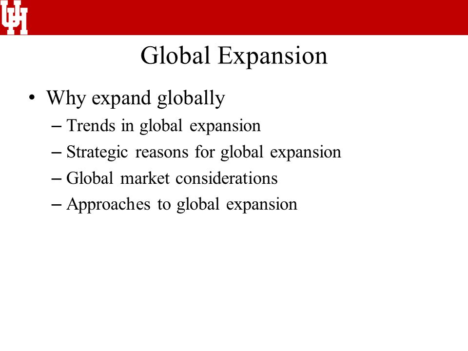 Global Expansion Why expand globally – Trends in global expansion – Strategic reasons for global expansion – Global market considerations – Approaches to global expansion