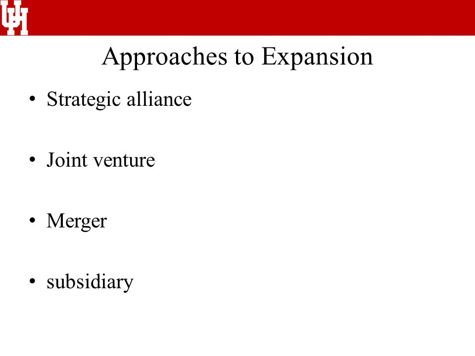 Approaches to Expansion Strategic alliance Joint venture Merger subsidiary