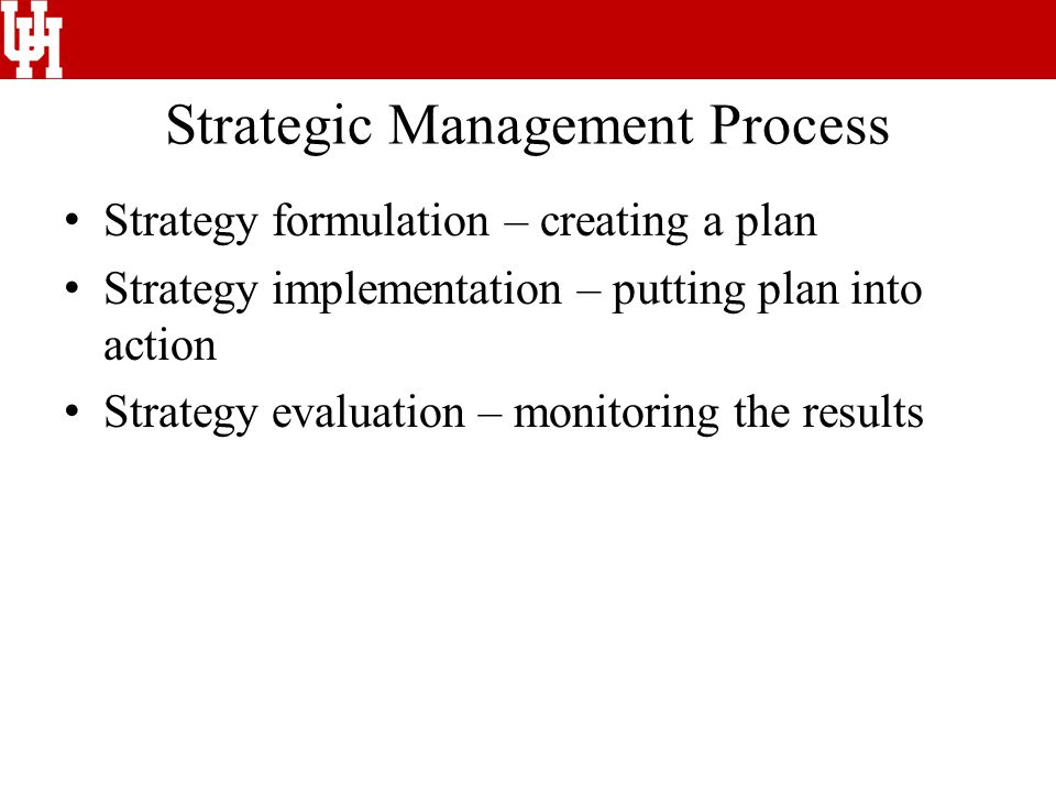 Strategic Management Process Strategy formulation – creating a plan Strategy implementation – putting plan into action Strategy evaluation – monitoring the results