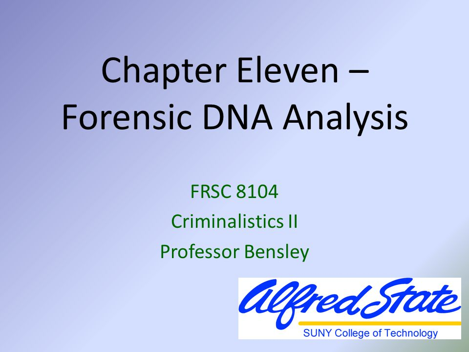 Chapter Eleven – Forensic DNA Analysis FRSC 8104 Criminalistics II Professor Bensley